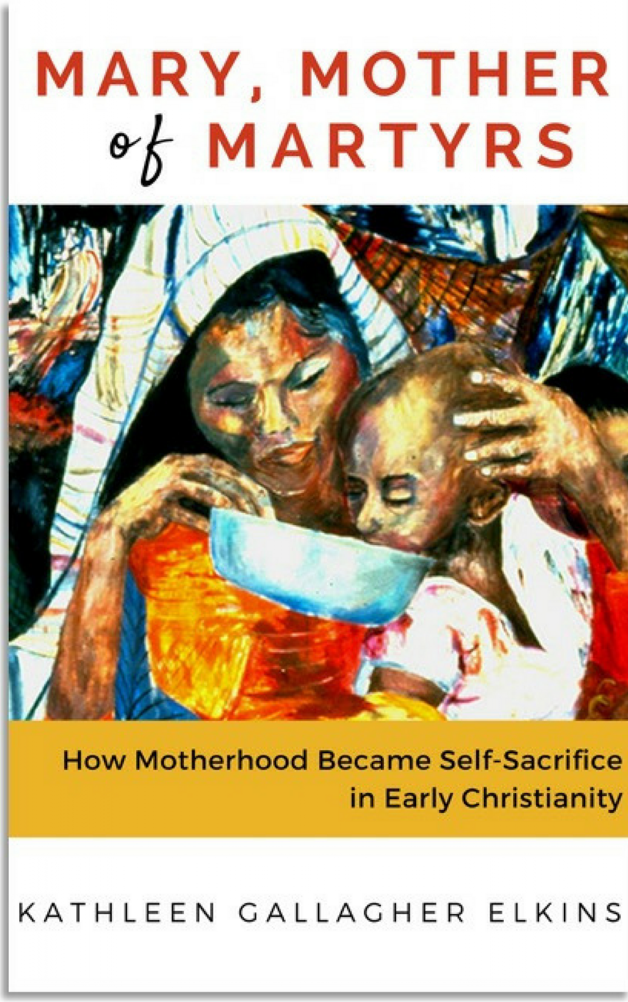 Book Cover: Mary, Mother of Martyrs: How Motherhood Became Self-Sacrifice in Early Christianity